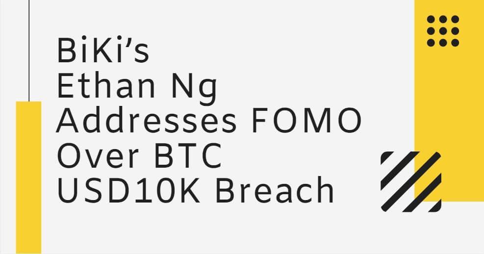 BiKi's Ethan Ng Addresses FOMO Over BTC USD10K Breach